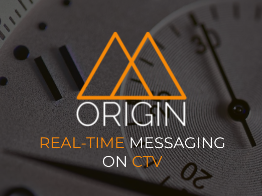 Brands use Origin to transmit real-time messaging to viewers on Connected TV (CTV).