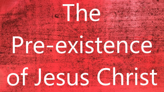 The Pre-existence of Jesus Christ