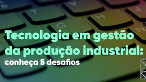 Tecnologia em gestão da produção industrial: conheça 5 desafios