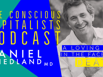 Episode #28: Dr. Daniel Friedland - A loving life in the face of death