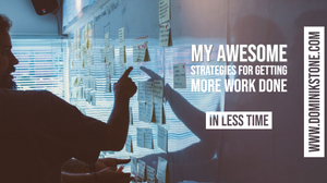 My Awesome Strategies for Getting More Work Done In Less Time