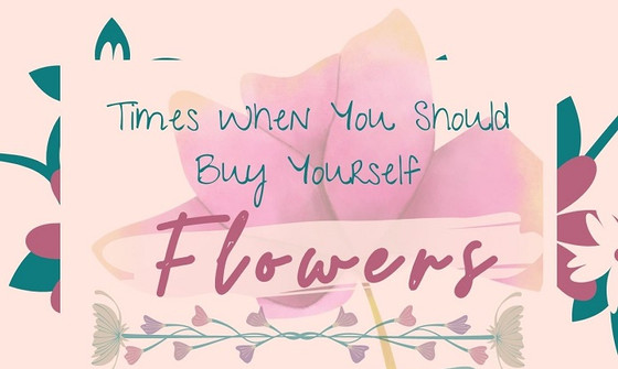 Times When You Should Buy Yourself Flowers - An Infographic