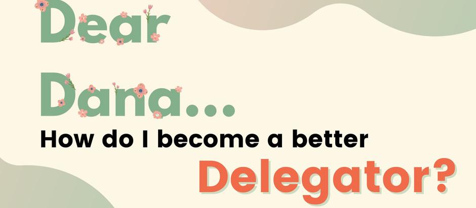 Dear Dana: How Do I Become a Better Delegator?