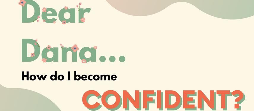 Dear Dana,  I am just starting my career, how do I build self-confidence?
