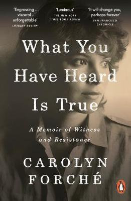 What You Have Heard Is True: A Memoir of Witness and Resistance byCarolyn Forche