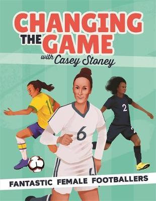 Changing the Game: Fantastic Female Footballers by Casey Stoney