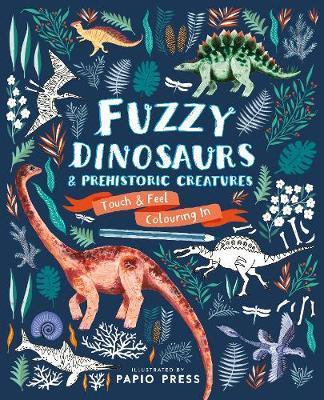 Fuzzy Dinosaurs and Prehistoric Creatures: Touch and Feel Colouring In