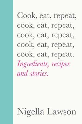 Cook, Eat, Repeat: Ingredients, recipes and stories. by Nigella Lawson