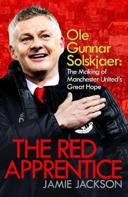 The Red Apprentice: Ole Gunnar Solskjaer by Jamie Jackson