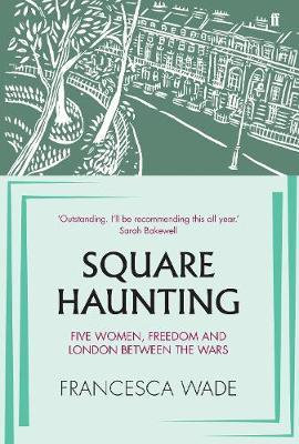 Square Haunting: Five Women, Freedom and London Between the Wars Francesca Wade
