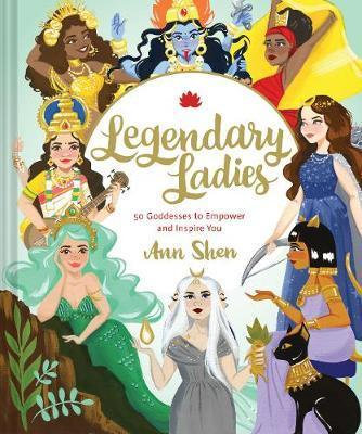 Legendary Ladies: 50 Goddesses to Empower and Inspire You by Ann Shen