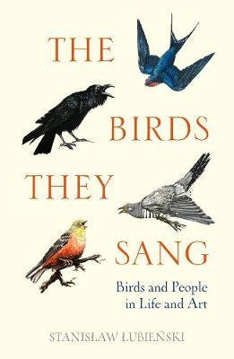 The Birds They Sang: Birds and People in Life and Art Stanislaw Lubienski