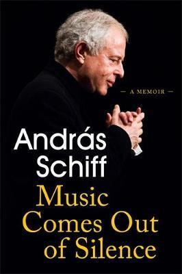 Music Comes Out of Silence: A Memoir by Andras Schiff