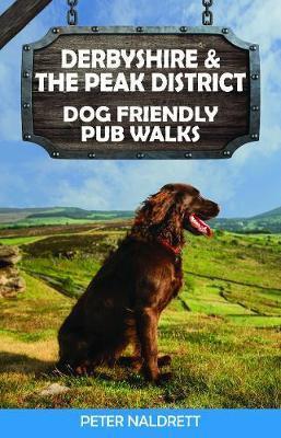 Derbyshire & the Peak District Dog Friendly Pub Walks by Peter Naldrett