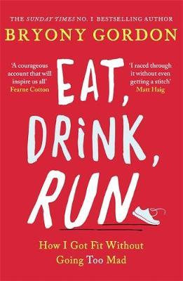 Eat, Drink, Run.: How I Got Fit Without Going Too Mad by Bryony Gordon