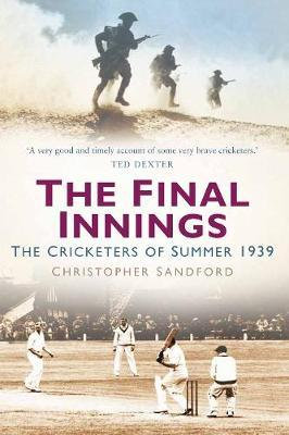 The Final Innings: The Cricketers of Summer 1939 by Christopher Sandford