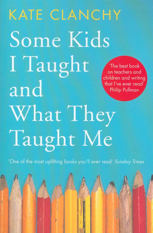 Some Kids I Taught and What They Taught Me Kate Clanchy
