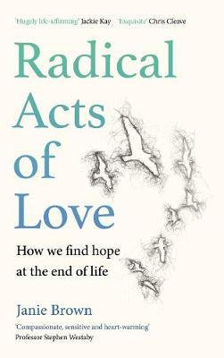 Radical Acts of Love: How We Find Hope at the End of Life by Janie Brown