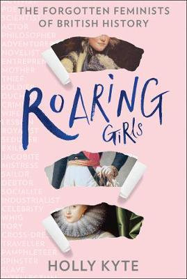 Roaring Girls: The forgotten feminists of British history by Holly Kyte