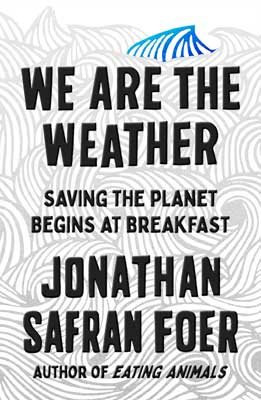 We are the Weather: Saving the Planet Begins at Breakfast Foer, Jonathan Safran