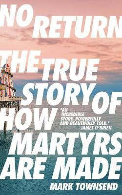 No Return: The True Story of How Martyrs Are Made by Mark Townsend