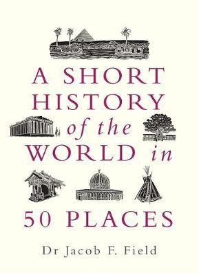 A Short History of the World in 50 Places by Jacob F. Field