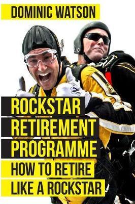 The Rockstar Retirement Programme: How To Retire Like A Rockstar Dominic Watson