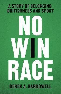 No Win Race: A Story of Belonging, Britishness and Sport by Derek A. Bardowell