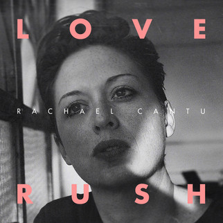 Rachael Cantu LOVE RUSH EP - April 13, 2018