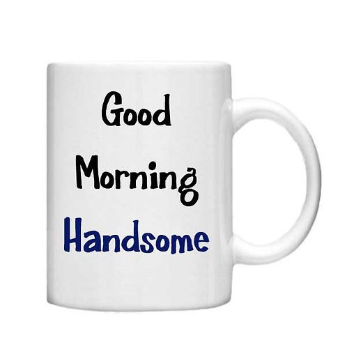 Good Morning Handsome 11oz Mug - Choice off different handles and colou