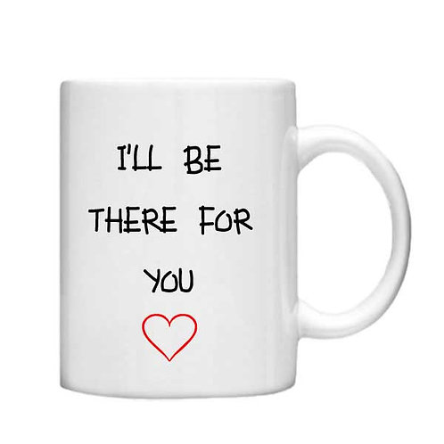 I'll be there for you 11oz Mug - Choice off different handles and colou