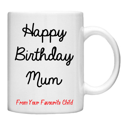 Happy Birthday Mum from your Favourite Child - 11oz mug - Choice off different