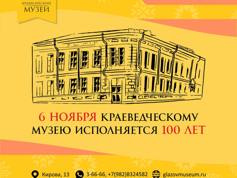 6 ноября Глазовскому краеведческому  музею исполняется 100 лет!
