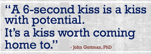 "Quote about kissing, ""A 6 second kiss is a kiss with potential. It's a kiss worth coming home to"" John Gottman"