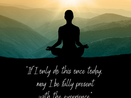 If I only do this once today, may I be fully present with the experience.
