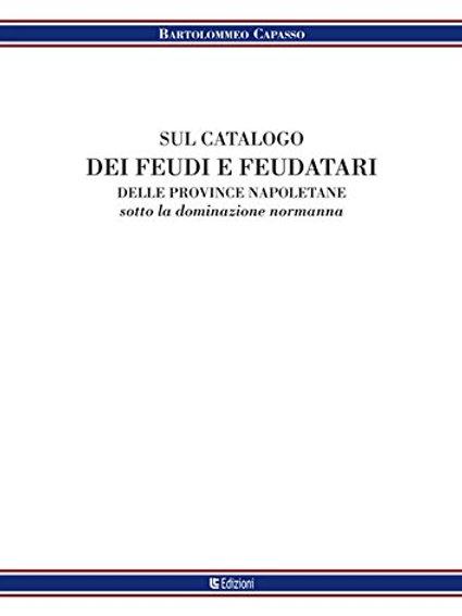 Sul catalogo dei feudi e dei feudatari delle provincie.. di Bartolomeo Capasso