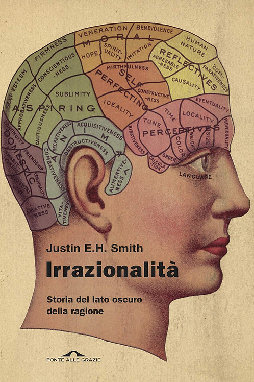 Irrazionalità. Storia del lato oscuro della ragione di Justin E. H. Smith