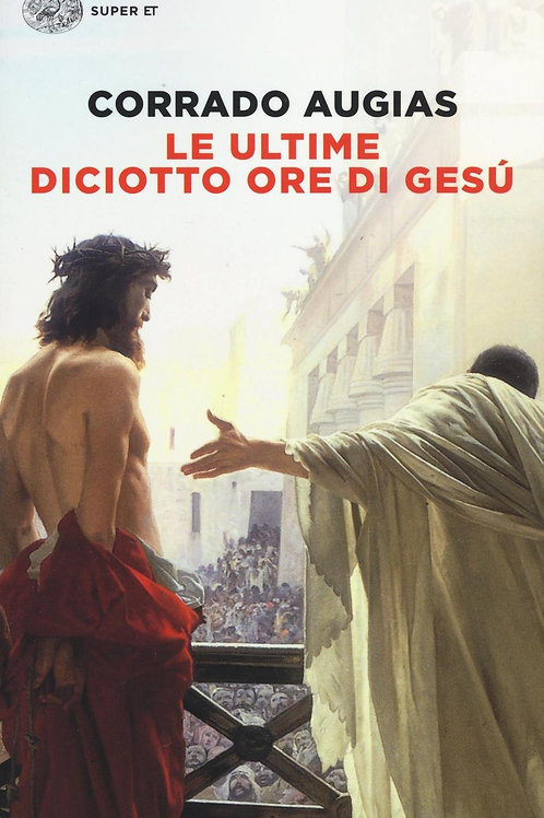 Le ultime diciotto ore di Gesu' di Augias Corrado