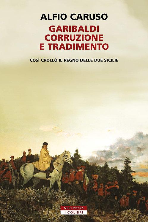 Garibaldi, corruzione e tradimento. Così crollò il Regno delle...di Alfio Caruso