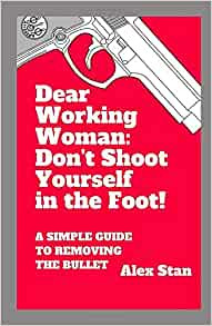 Dear Working Woman: Don't Shoot yourself in the foot by Alex Stan Book Cover