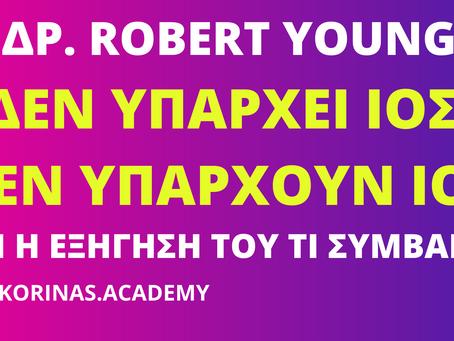 ΔΡ. ROBERT YOUNG - ΔΕΝ ΥΠΑΡΧΕΙ ΙΟΣ, ΠΟΤΕ ΔΕΝ ΥΠΗΡΧΑΝ ΙΟΙ! Η ΕΞΗΓΗΣΗ ΤΟΥ ΤΙ ΣΥΜΒΑΙΝΕΙ ΜΕ ΤΗΝ ΠΑΝΔΗΜΙΑ