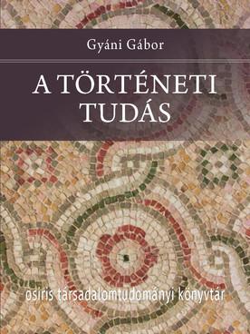A történeti tudás - Gyáni Gábor akadémikus legújabb monográfiája már a könyvesboltokban!