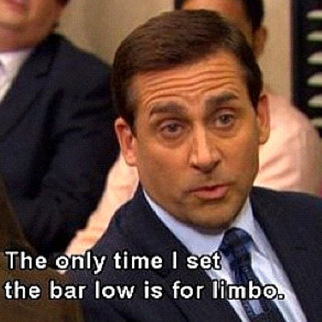 """""""The only time I set the bar low is for Limbo"""""""