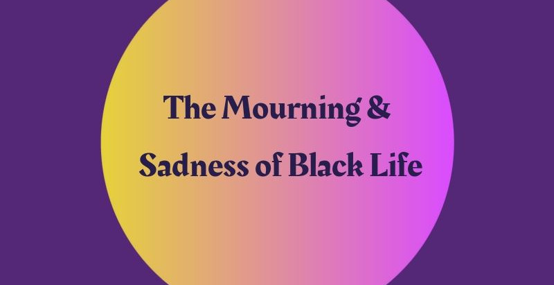 The Mourning and Sadness of Black Life