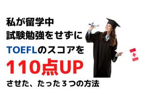 留学中に私が試験勉強をせずにTOEFLの点数を110点あげた、たった3つの方法