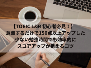 【TOEIC L&R 初心者必見!】 意識するだけで150点以上アップした少ない勉強時間でも効率的にスコアアップが狙えるコツ