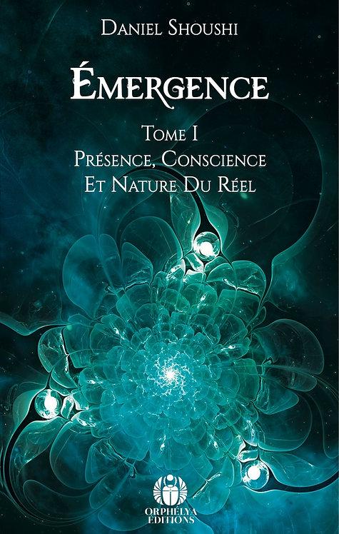 Emergence Tome I - Présence, Conscience et nature du réel