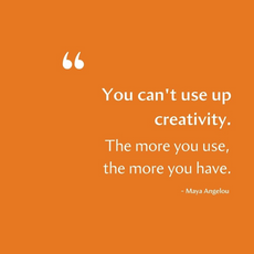 """""""You can't use up creativity. The more you use, the more you have"""" - Maya Angelou"""