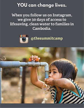 Follow the Summit camp in Instagram and you hlelp us give 30 days of access to clean water to families in Cambodia.