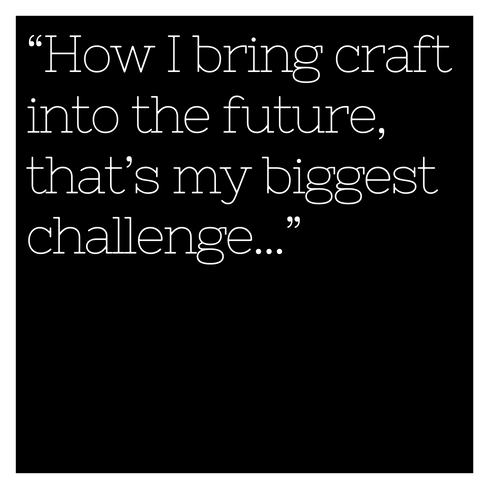 """""""How I bring craft into the future, that's my biggest challenge..."""""""